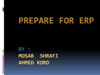 Prepare for ERP By : Mosab  Shrafi ahmed  kord