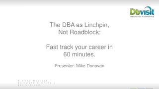 The DBA as Linchpin,  Not Roadblock: Fast track your career in  60 minutes. Presenter: Mike Donovan