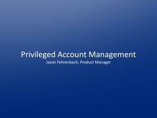 Privileged Account Management Jason Fehrenbach, Product Manager