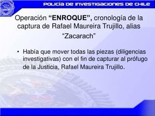 operaci n  enroque , cronolog a de la captura de rafael maureira trujillo, alias  zacarach