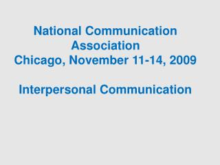 National Communication Association Chicago, November 11-14, 2009 Interpersonal Communication