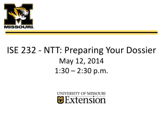ISE 232 -  N TT : Preparing Your  Dossier May 12, 2014 1:30 – 2:30 p.m.