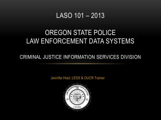 LASO 101 – 2013 Oregon State Police Law Enforcement Data Systems Criminal Justice Information Services Division