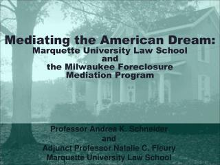 Mediating the American Dream: Marquette University Law School  and  the Milwaukee Foreclosure  Mediation Program