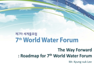 The Way Forward  : Roadmap for 7 th  World Water Forum