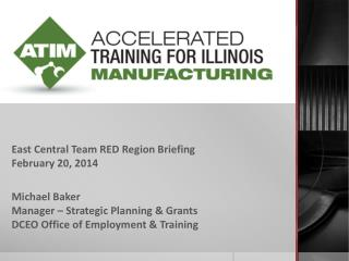 East Central Team RED Region Briefing February 20,  2014 Michael Baker Manager – Strategic Planning & Grants DCEO Offic
