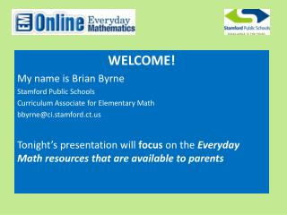 WELCOME! My name is Brian Byrne Stamford Public Schools Curriculum Associate for Elementary Math bbyrne@ci.stamford.ct.
