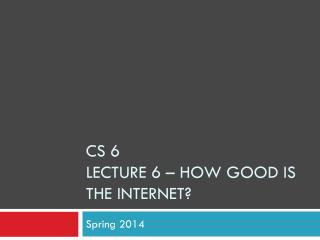 CS 6  Lecture  6  – How Good is the Internet?