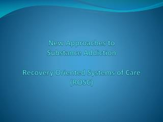 New  Approaches to  Substance Addiction Recovery Oriented Systems of Care (ROSC)