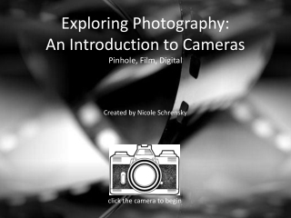Exploring Photography: An Introduction to Cameras Pinhole, Film, Digital Created by Nicole Schrensky