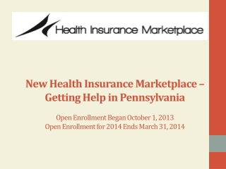 N ew Health Insurance Marketplace – Getting Help in Pennsylvania Open Enrollment Began October 1, 2013 Open Enrollment