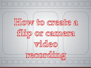 How to create a flip or camera video recording