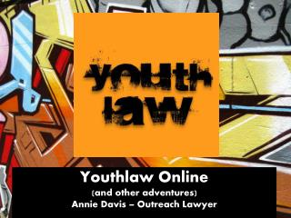 Youthlaw Online  (and other adventures) Annie Davis – Outreach Lawyer
