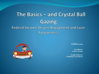 The Basics � and Crystal Ball Gazing Federal Income Driven Repayment and Loan Forgiveness