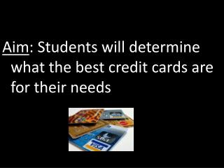 Aim : Students will determine what the best credit cards are for their needs
