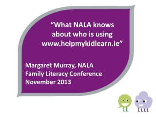 """""""What NALA knows  about who is using www.helpmykidlearn.ie""""    Margaret Murray, NALA     Family Literacy Conference"""
