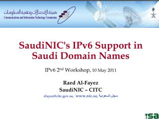 SaudiNIC's IPv6 Support in Saudi Domain Names IPv6 2 nd  Workshop,  10 May 2011 Raed Al-Fayez SaudiNIC – CITC rfayez@ci