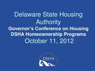 Delaware State Housing Authority  Governor's Conference on Housing DSHA Homeownership Programs  October 11, 2012
