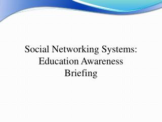 Social Networking Systems: Education Awareness  Briefing