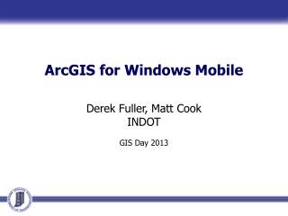 ArcGIS  for Windows Mobile Derek Fuller, Matt Cook INDOT GIS Day 2013