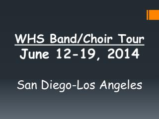 WHS Band/Choir Tour  June 12-19, 2014 San Diego-Los Angeles