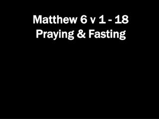Matthew 6 v 1 - 18 Praying & Fasting
