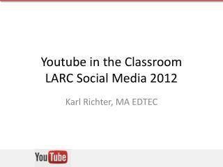 Youtube in the Classroom LARC Social Media 2012