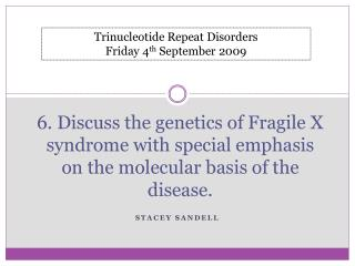 6. Discuss the genetics of Fragile X syndrome with special emphasis on the molecular basis of the disease.