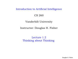 Introduction to Artificial Intelligence CS 260 Vanderbilt University Instructor: Douglas H. Fisher Lecture 1.2 Thinking