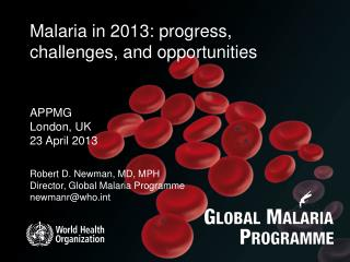 Robert D. Newman, MD, MPH Director, Global Malaria Programme newmanr@who.int