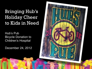 Bringing Hub's Holiday Cheer to Kids in Need Hub's Pub  Bicycle Donation to Children's Hospital December 24, 2012