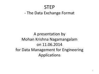 STEP - The Data Exchange Format A presentation  by Mohan Krishna  Nagamangalam on  11.06.2014 for Data Management for E