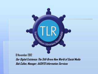 8  November  2012 Our Digital Existence: The Still-Brave New World of Social Media Bob Cullen, Manager, AASHTO Informat