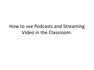 How to use Podcasts and Streaming Video in the Classroom.