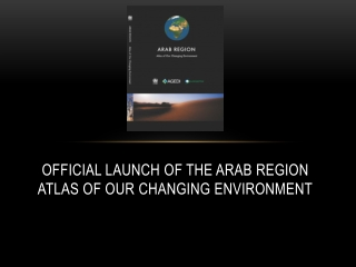 OFFICIAL LAUNCH OF THE ARAB REGION ATLAS OF OUR CHANGING ENVIRONMENT