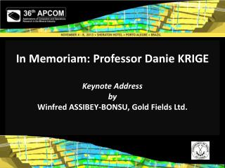In Memoriam: Professor Danie KRIGE Keynote Address by Winfred ASSIBEY-BONSU, Gold Fields Ltd .