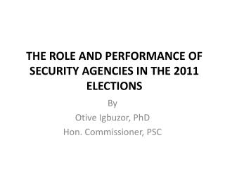 THE ROLE AND PERFORMANCE OF SECURITY AGENCIES IN THE 2011 ELECTIONS