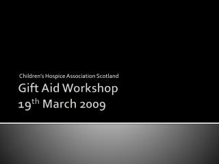Gift Aid Workshop 19 th  March 2009