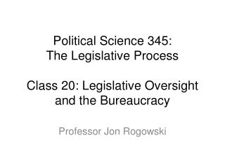 Political Science 345: The Legislative Process Class 20: Legislative Oversight and the Bureaucracy