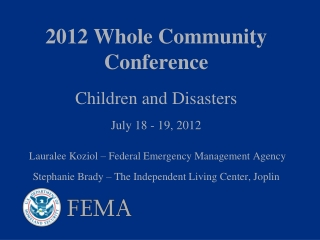 2012 Whole Community Conference Children and Disasters July 18 - 19, 2012  Lauralee Koziol – Federal Emergency Manageme