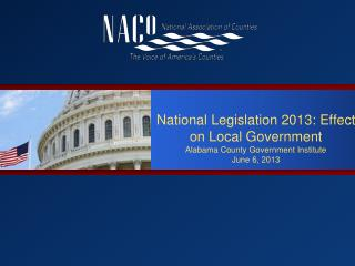 National  Legislation  2013:  Effect on Local  Government Alabama County Government Institute June 6,  2013