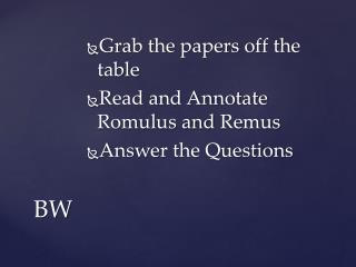 Grab the papers off the table Read and Annotate Romulus and  Remus Answer the Questions