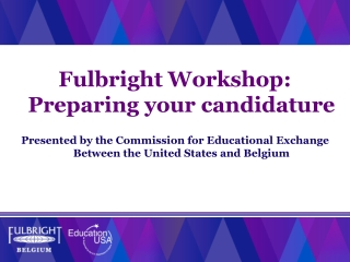 Fulbright  Workshop :  Preparing your candidature Presented by the Commission for Educational Exchange Between the Unit
