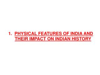 1.   Physical  FEATURES OF INDIA AND THEIR IMPACT ON INDIAN HISTORY