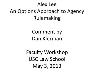 Alex  Lee An Options Approach to Agency Rulemaking Comment by Dan Klerman Faculty Workshop USC Law School May 3, 2013