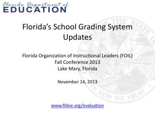 Florida's School Grading System Updates Florida Organization of Instructional Leaders (FOIL) Fall Conference 2013 Lake