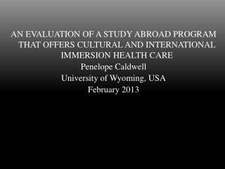 AN EVALUATION OF A STUDY ABROAD PROGRAM THAT OFFERS CULTURAL AND INTERNATIONAL IMMERSION HEALTH CARE Penelope Caldwell