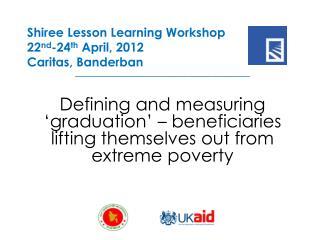 Shiree Lesson Learning Workshop 22 nd -24 th  April, 2012 Caritas,  Banderban