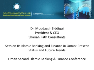 Dr.  Muddassir Siddiqui President & CEO Shariah  Path Consultants Session II: Islamic Banking and Finance in Oman: Pres