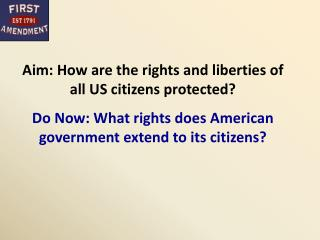 Aim: How are the rights and liberties of all US citizens protected? Do Now: What rights does American government extend
